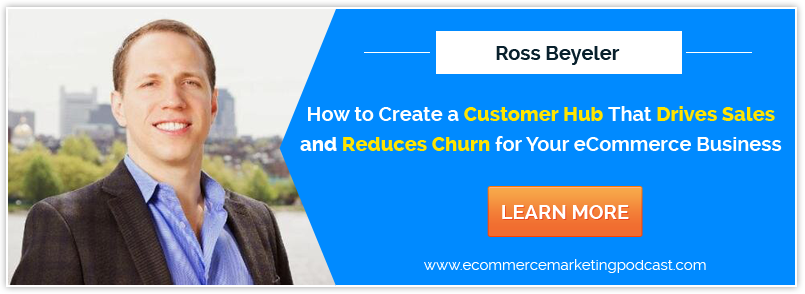How to Improve Your eCommerce Marketing by Building a Customer Hub – with Ross Beyeler