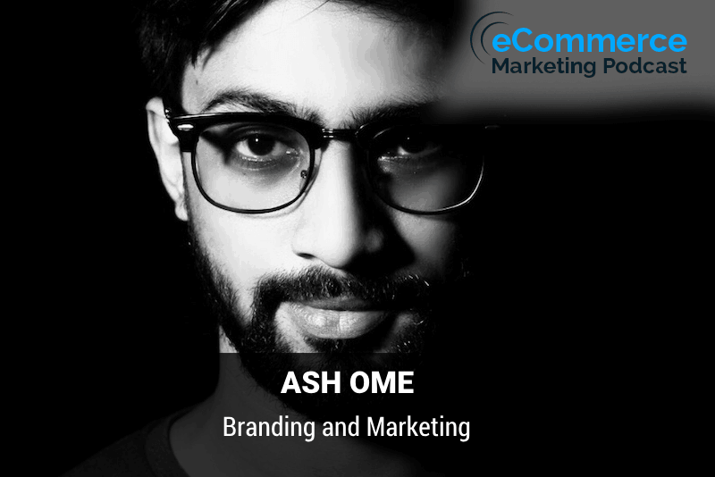 Branding and Marketing – with Ash Ome - eCommerce Marketing Podcast